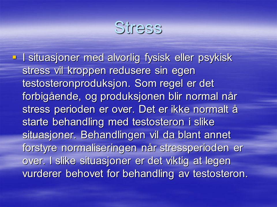 Stress  I situasjoner med alvorlig fysisk eller psykisk stress vil kroppen redusere sin egen testosteronproduksjon. Som regel er det forbigående, og