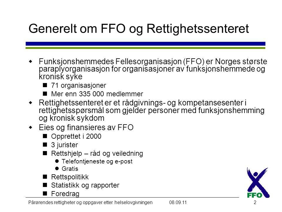 Pårørendes rettigheter og oppgaver etter helselovgivningen08.09.112 Generelt om FFO og Rettighetssenteret  Funksjonshemmedes Fellesorganisasjon (FFO) er Norges største paraplyorganisasjon for organisasjoner av funksjonshemmede og kronisk syke  71 organisasjoner  Mer enn 335 000 medlemmer  Rettighetssenteret er et rådgivnings- og kompetansesenter i rettighetsspørsmål som gjelder personer med funksjonshemming og kronisk sykdom  Eies og finansieres av FFO  Opprettet i 2000  3 jurister  Rettshjelp – råd og veiledning  Telefontjeneste og e-post  Gratis  Rettspolitikk  Statistikk og rapporter  Foredrag