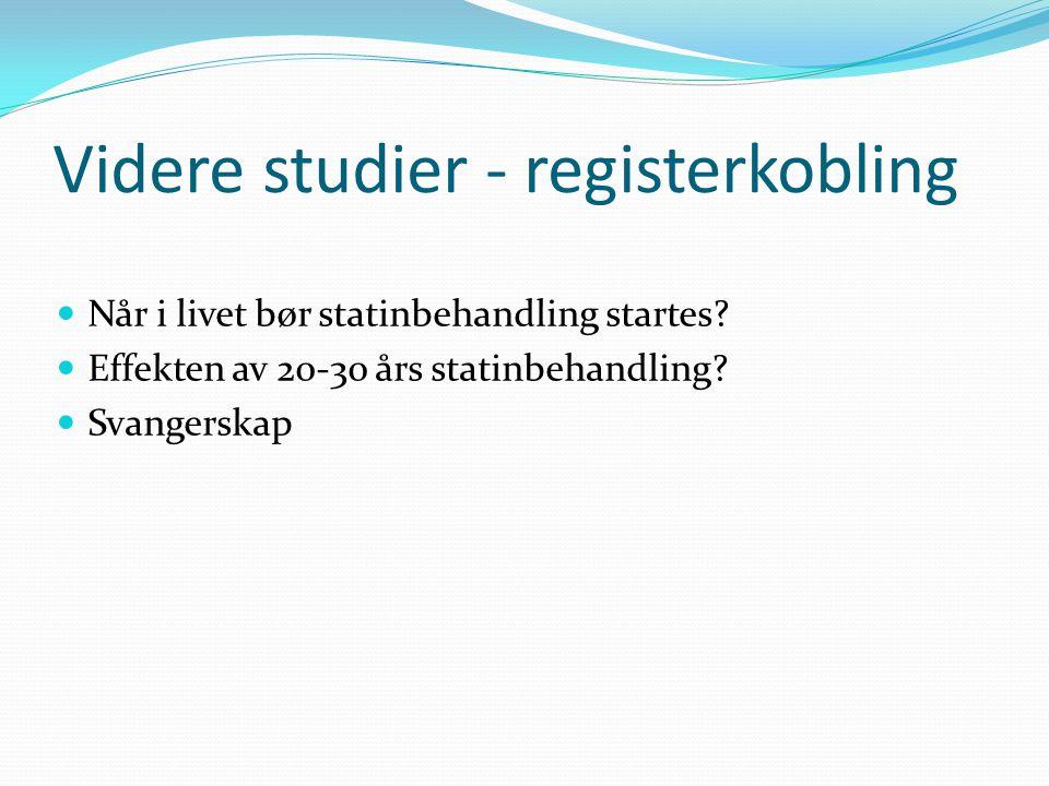 Videre studier - registerkobling  Når i livet bør statinbehandling startes?  Effekten av 20-30 års statinbehandling?  Svangerskap