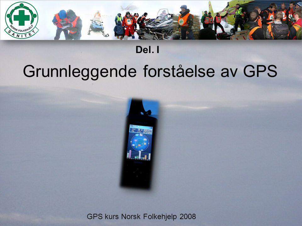 Grunnleggende forståelse av GPS GPS kurs Norsk Folkehjelp 2008 Del. I