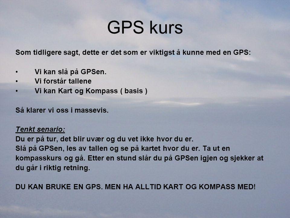 GPS kurs Som tidligere sagt, dette er det som er viktigst å kunne med en GPS: •Vi kan slå på GPSen. •Vi forstår tallene •Vi kan Kart og Kompass ( basi