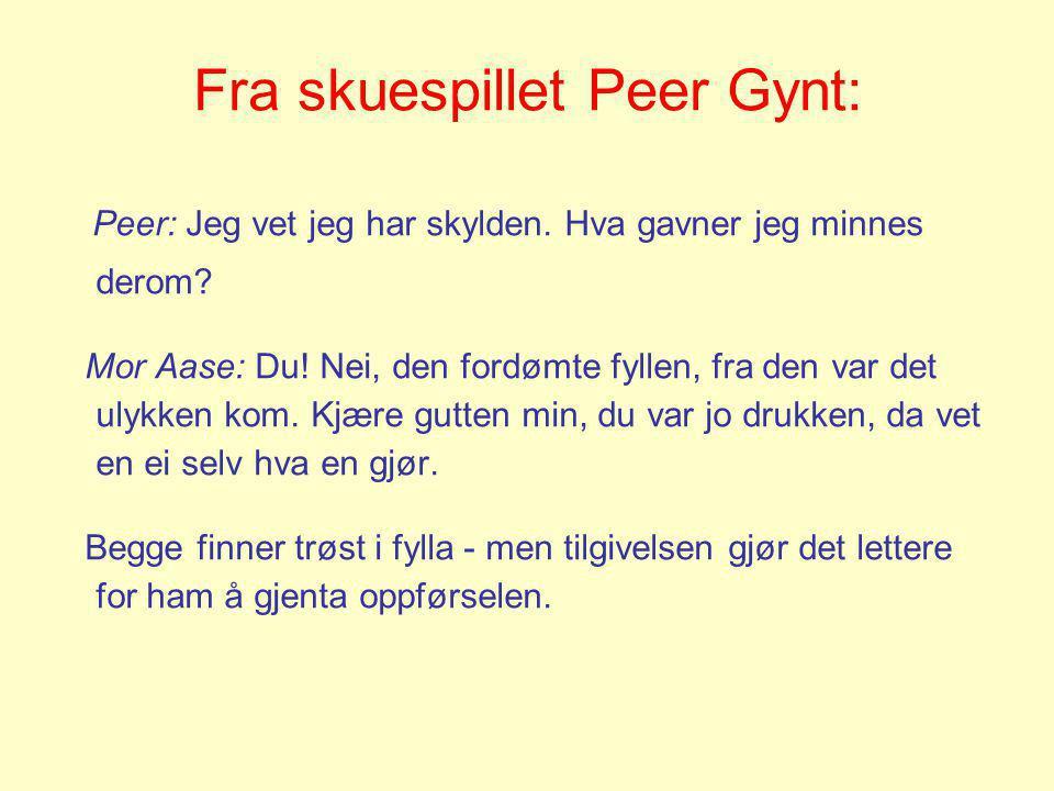 Fra skuespillet Peer Gynt: Peer: Jeg vet jeg har skylden. Hva gavner jeg minnes derom? Mor Aase: Du! Nei, den fordømte fyllen, fra den var det ulykken