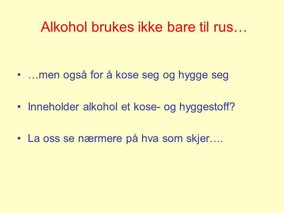 Alkohol brukes ikke bare til rus… •…men også for å kose seg og hygge seg •Inneholder alkohol et kose- og hyggestoff? •La oss se nærmere på hva som skj