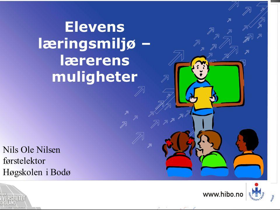 Nils Ole Nilsen førstelektor Høgskolen i Bodø Elevens læringsmiljø – lærerens muligheter