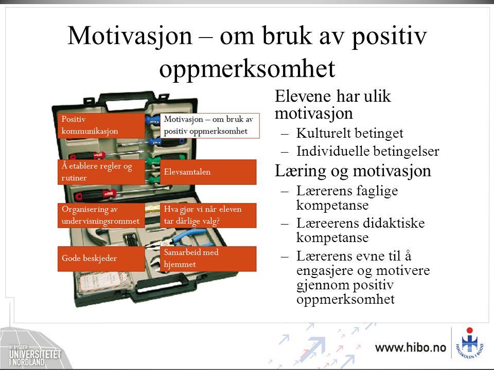 Motivasjon – om bruk av positiv oppmerksomhet •Elevene har ulik motivasjon –Kulturelt betinget –Individuelle betingelser •Læring og motivasjon –Lærere