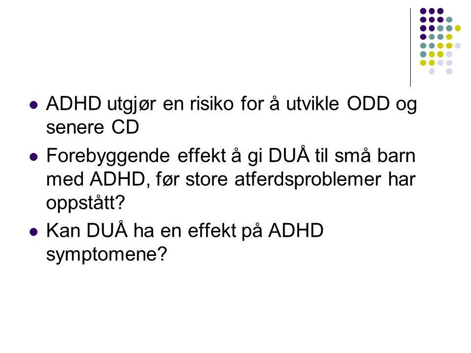  ADHD utgjør en risiko for å utvikle ODD og senere CD  Forebyggende effekt å gi DUÅ til små barn med ADHD, før store atferdsproblemer har oppstått.