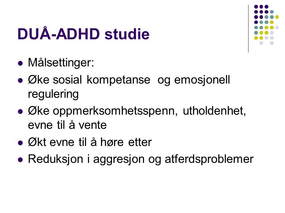 DUÅ-ADHD studie  Målsettinger:  Øke sosial kompetanse og emosjonell regulering  Øke oppmerksomhetsspenn, utholdenhet, evne til å vente  Økt evne til å høre etter  Reduksjon i aggresjon og atferdsproblemer