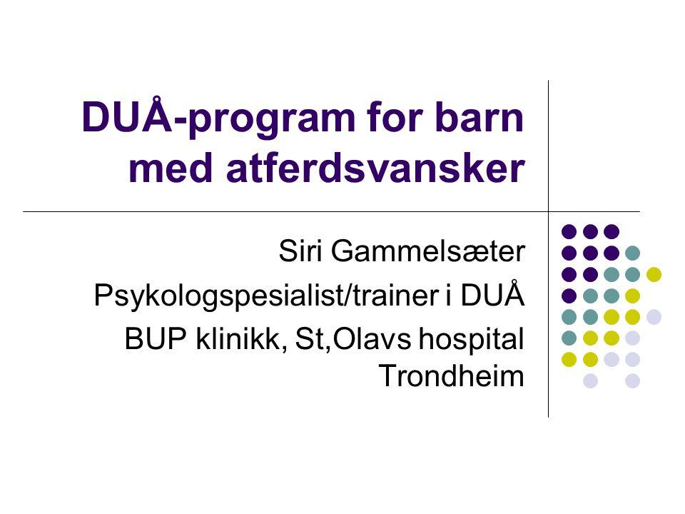 DUÅ-program for barn med atferdsvansker Siri Gammelsæter Psykologspesialist/trainer i DUÅ BUP klinikk, St,Olavs hospital Trondheim