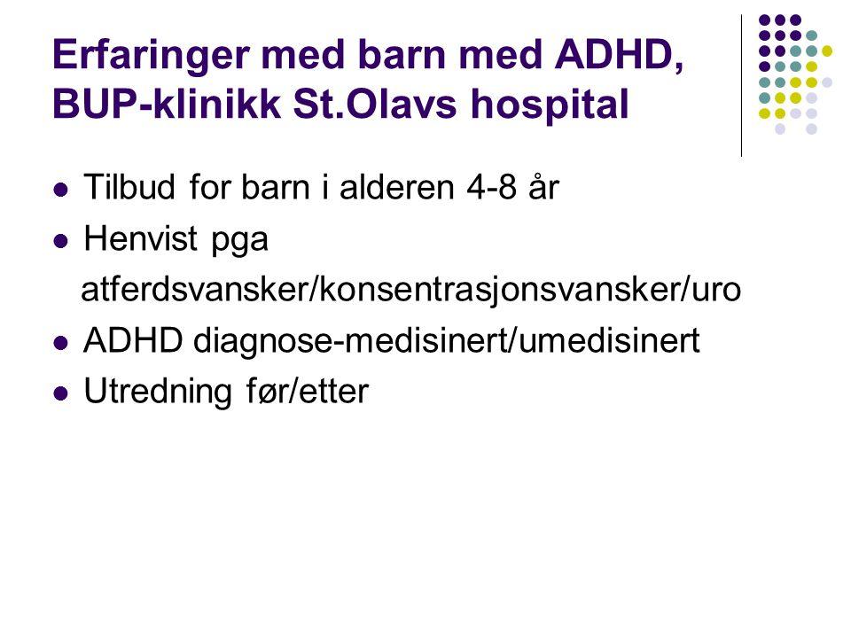 Erfaringer med barn med ADHD, BUP-klinikk St.Olavs hospital  Tilbud for barn i alderen 4-8 år  Henvist pga atferdsvansker/konsentrasjonsvansker/uro  ADHD diagnose-medisinert/umedisinert  Utredning før/etter