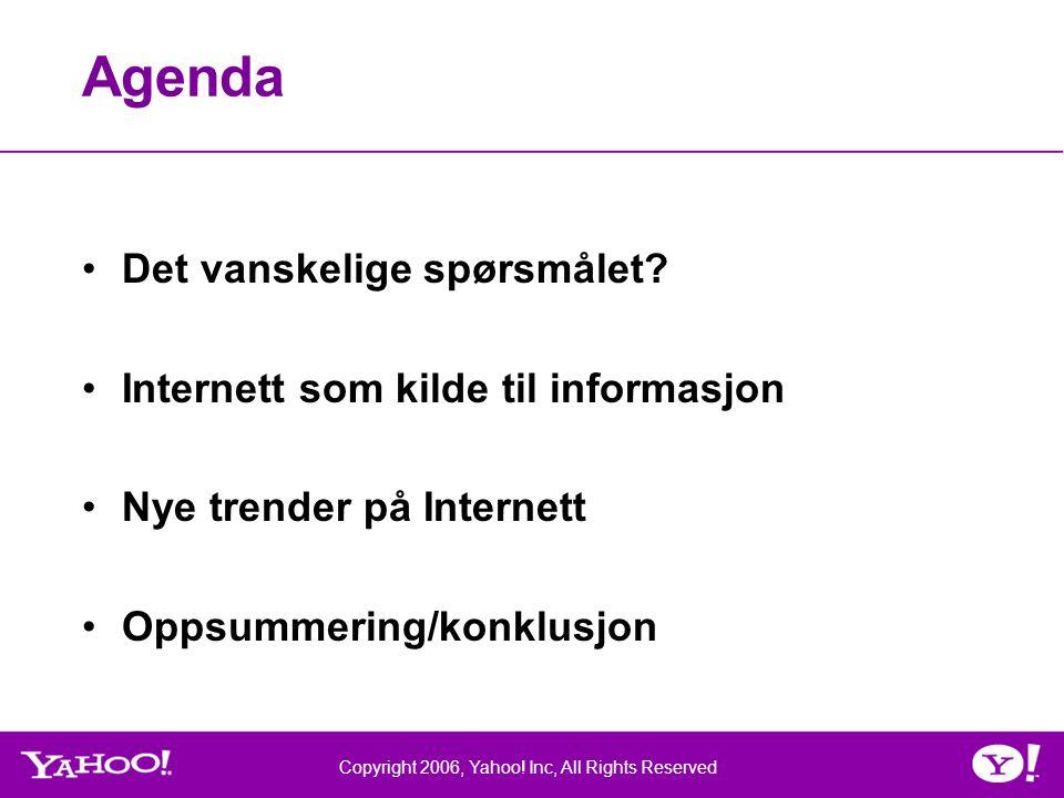 Copyright 2006, Yahoo. Inc, All Rights Reserved Agenda •Det vanskelige spørsmålet.