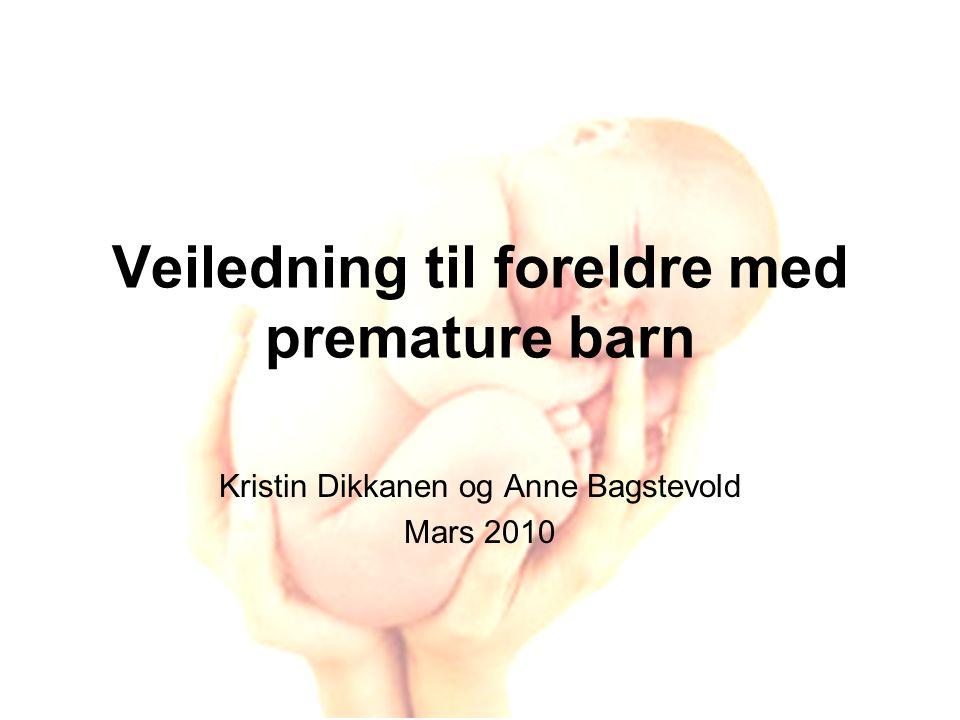 Veiledning til foreldre med premature barn Kristin Dikkanen og Anne Bagstevold Mars 2010