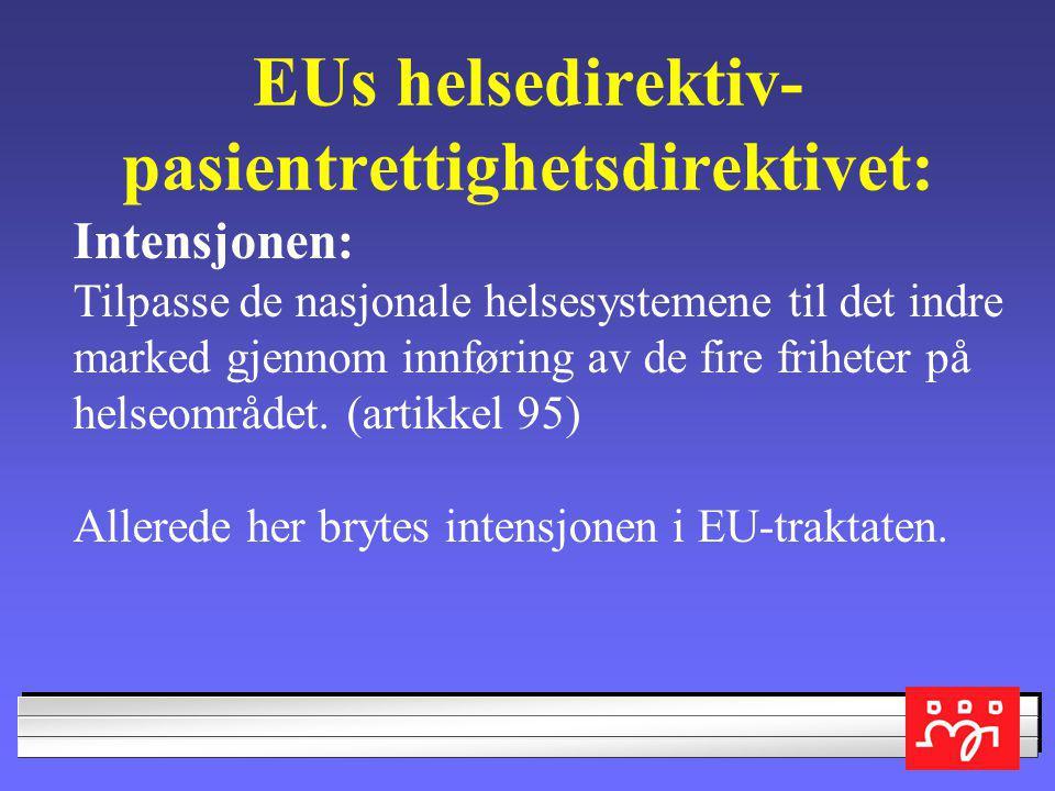 EUs helsedirektiv- pasientrettighetsdirektivet: Intensjonen: Tilpasse de nasjonale helsesystemene til det indre marked gjennom innføring av de fire friheter på helseområdet.