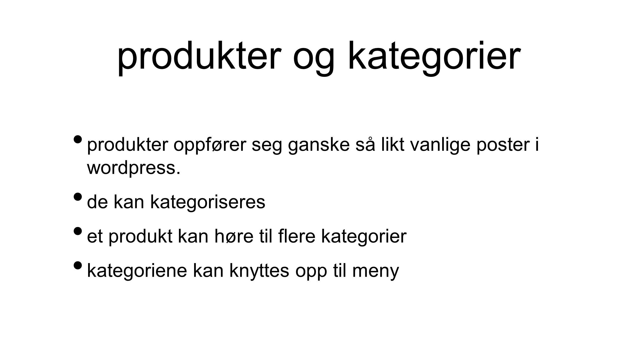 produkter og kategorier • produkter oppfører seg ganske så likt vanlige poster i wordpress. • de kan kategoriseres • et produkt kan høre til flere kat