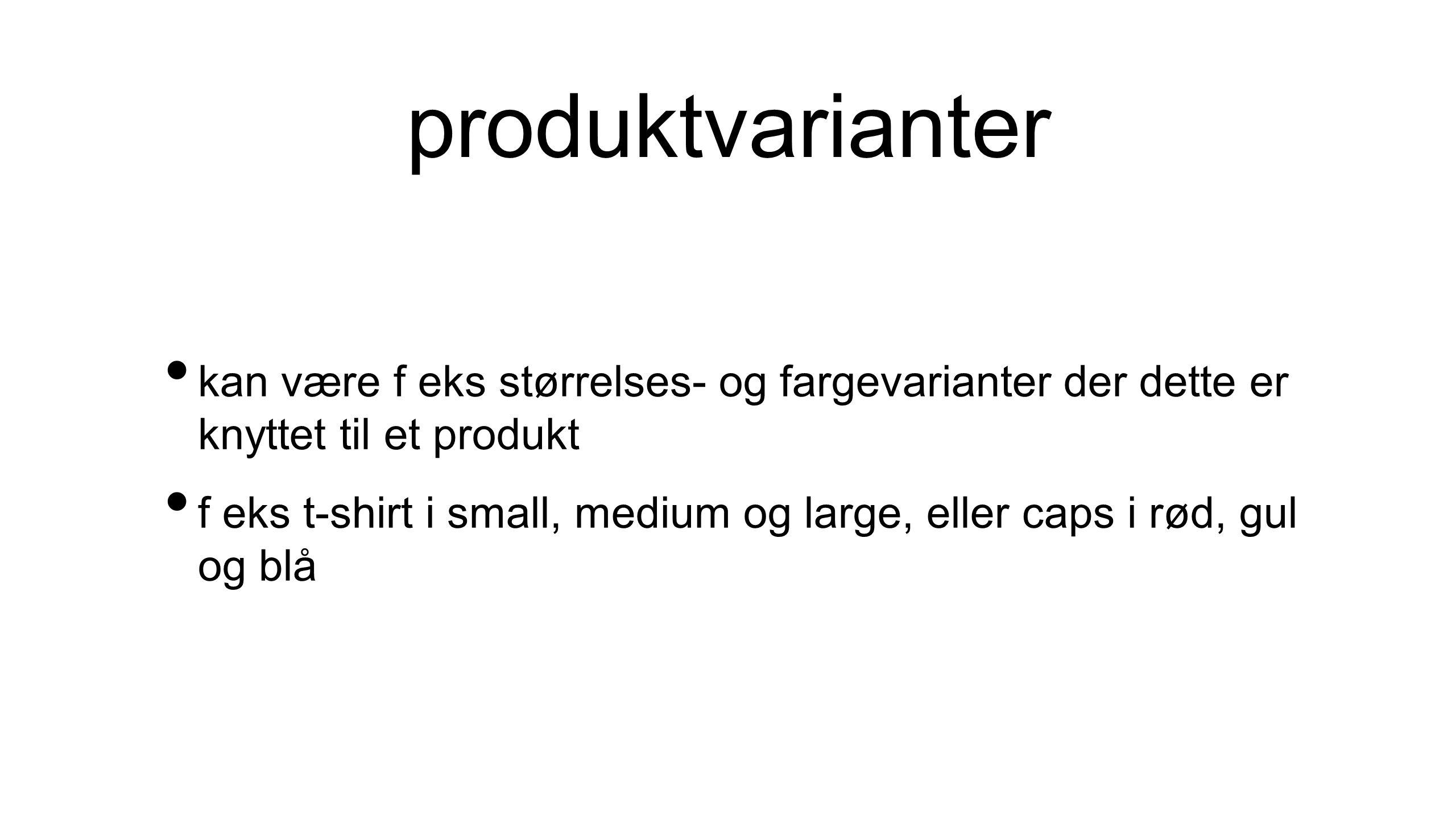produktvarianter • kan være f eks størrelses- og fargevarianter der dette er knyttet til et produkt • f eks t-shirt i small, medium og large, eller ca