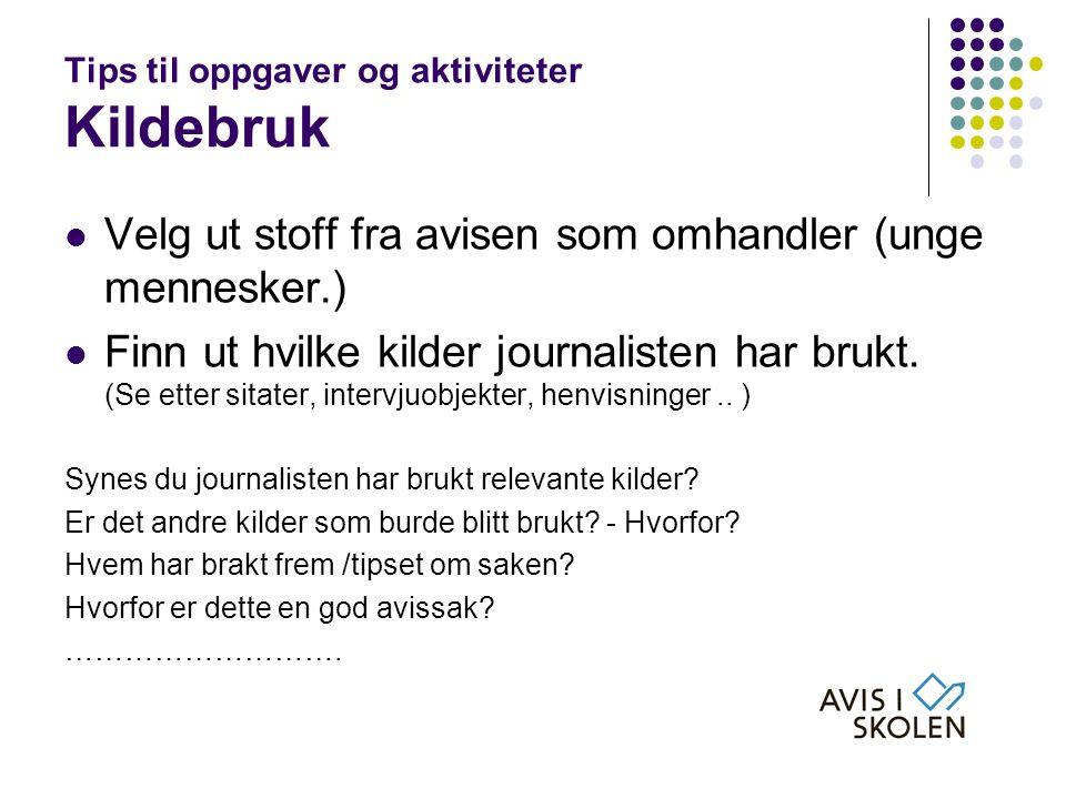 Tips til oppgaver og aktiviteter Kildebruk  Velg ut stoff fra avisen som omhandler (unge mennesker.)  Finn ut hvilke kilder journalisten har brukt.
