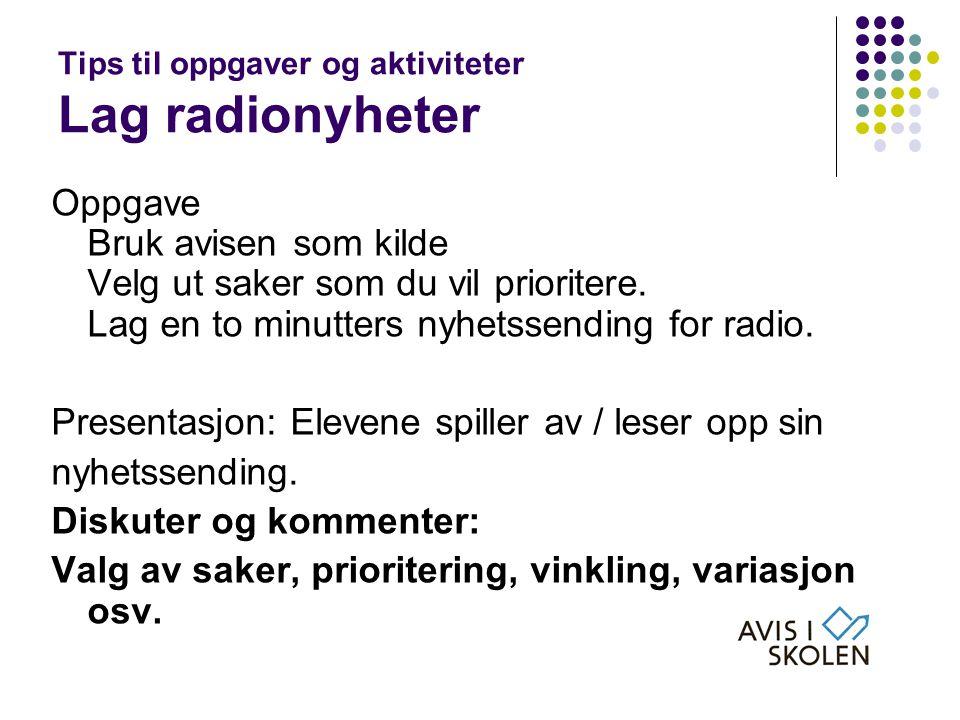 Tips til oppgaver og aktiviteter Lag radionyheter Oppgave Bruk avisen som kilde Velg ut saker som du vil prioritere. Lag en to minutters nyhetssending