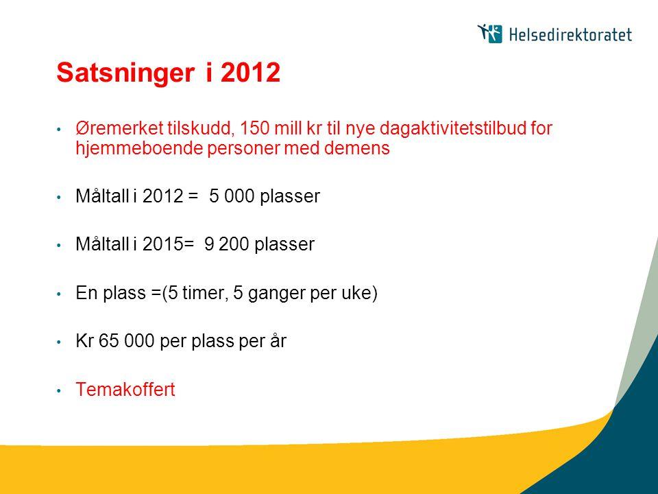 Satsninger i 2012 • Øremerket tilskudd, 150 mill kr til nye dagaktivitetstilbud for hjemmeboende personer med demens • Måltall i 2012 = 5 000 plasser