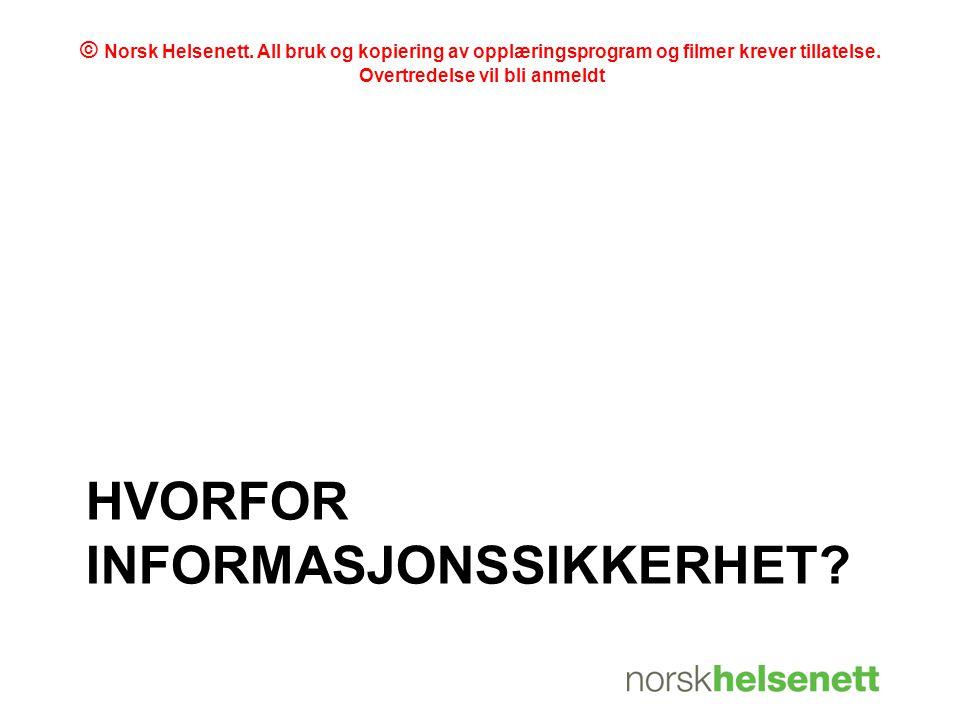 HVORFOR INFORMASJONSSIKKERHET? © Norsk Helsenett. All bruk og kopiering av opplæringsprogram og filmer krever tillatelse. Overtredelse vil bli anmeldt