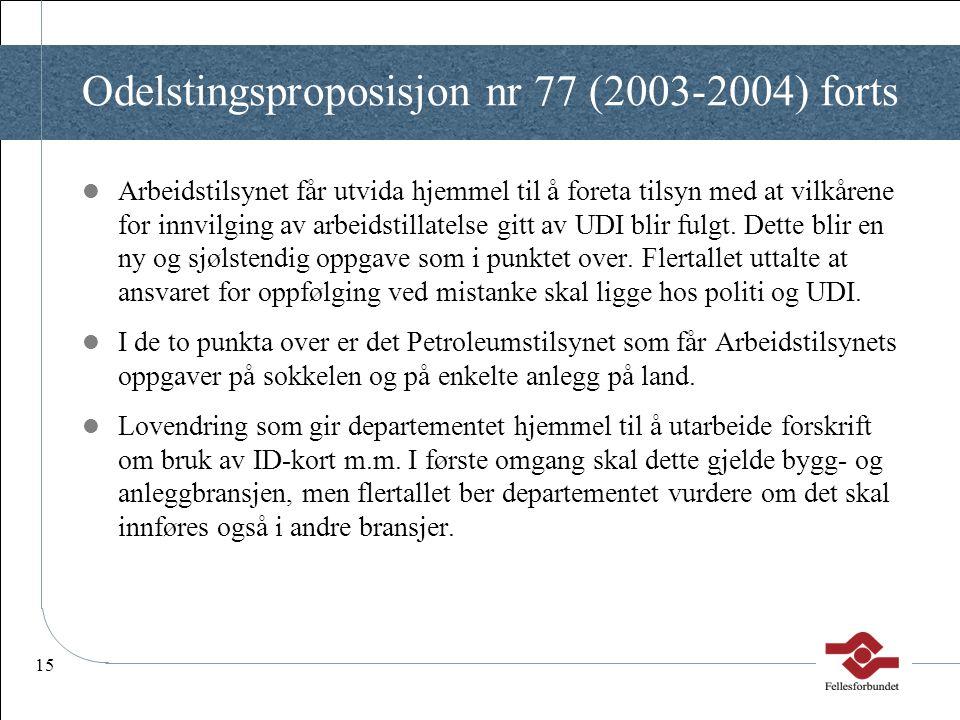 15 Odelstingsproposisjon nr 77 (2003-2004) forts  Arbeidstilsynet får utvida hjemmel til å foreta tilsyn med at vilkårene for innvilging av arbeidsti