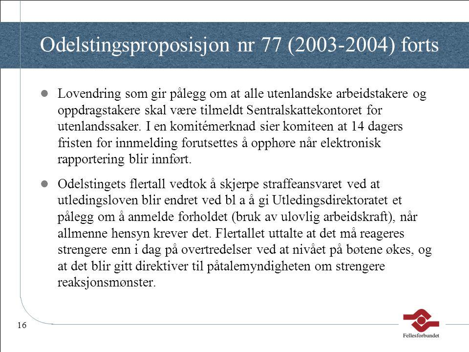 16 Odelstingsproposisjon nr 77 (2003-2004) forts  Lovendring som gir pålegg om at alle utenlandske arbeidstakere og oppdragstakere skal være tilmeldt