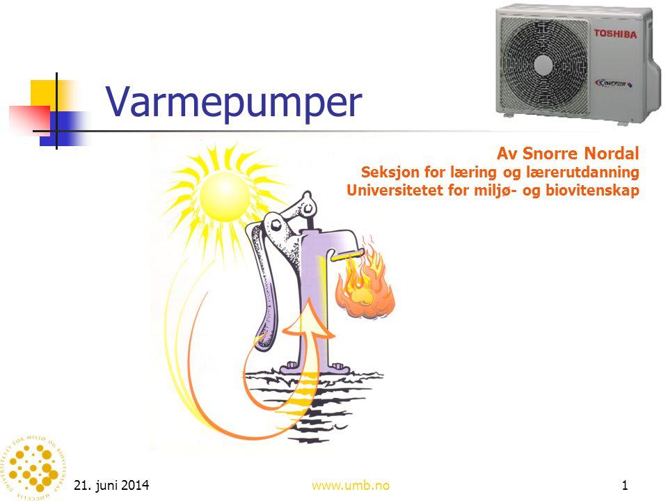 21. juni 2014www.umb.no1 Varmepumper Av Snorre Nordal Seksjon for læring og lærerutdanning Universitetet for miljø- og biovitenskap