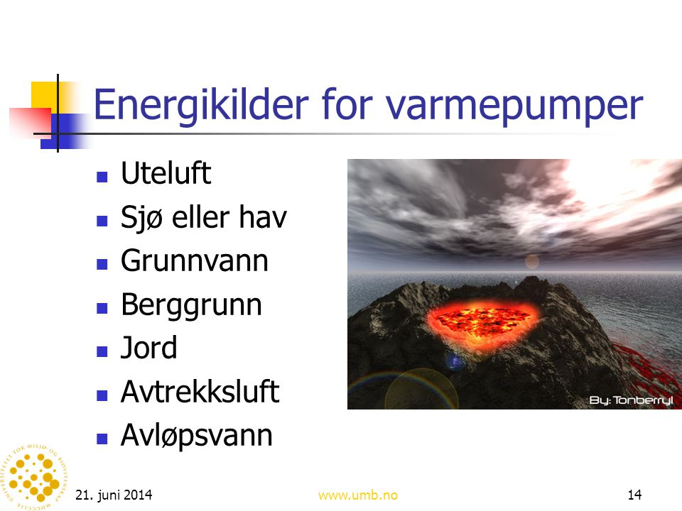 21. juni 2014www.umb.no14 Energikilder for varmepumper  Uteluft  Sjø eller hav  Grunnvann  Berggrunn  Jord  Avtrekksluft  Avløpsvann