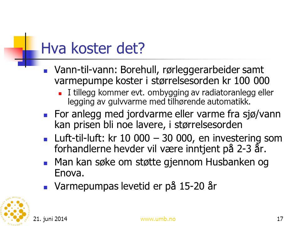 21. juni 2014www.umb.no17 Hva koster det?  Vann-til-vann: Borehull, rørleggerarbeider samt varmepumpe koster i størrelsesorden kr 100 000  I tillegg