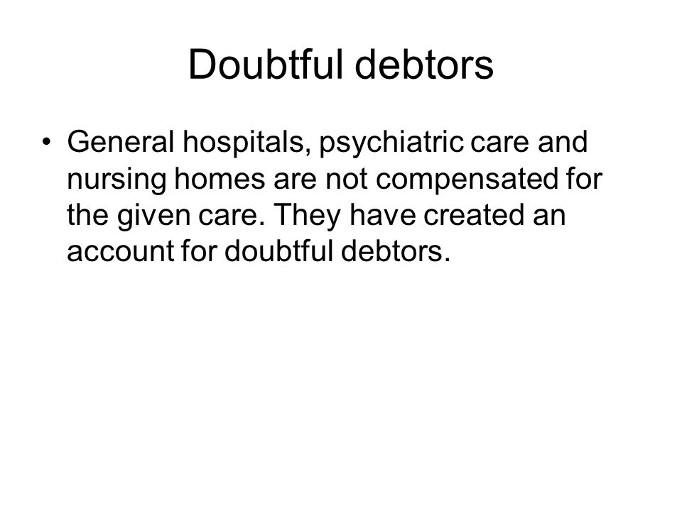 Doubtful debtors •General hospitals, psychiatric care and nursing homes are not compensated for the given care.