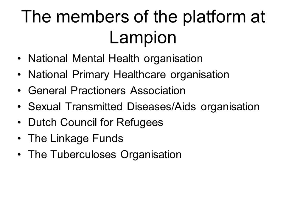 The members of the platform at Lampion •National Mental Health organisation •National Primary Healthcare organisation •General Practioners Association •Sexual Transmitted Diseases/Aids organisation •Dutch Council for Refugees •The Linkage Funds •The Tuberculoses Organisation