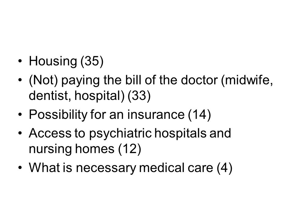 •Housing (35) •(Not) paying the bill of the doctor (midwife, dentist, hospital) (33) •Possibility for an insurance (14) •Access to psychiatric hospitals and nursing homes (12) •What is necessary medical care (4)