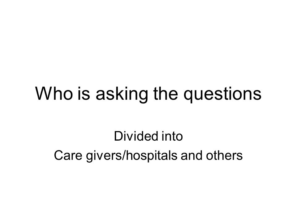 Who is asking the questions Divided into Care givers/hospitals and others