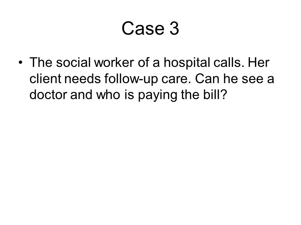 Case 3 •The social worker of a hospital calls. Her client needs follow-up care. Can he see a doctor and who is paying the bill?
