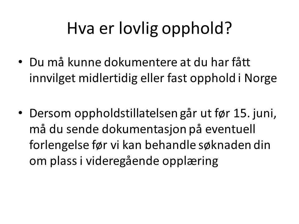 Vedlegg til søknad Vedlegg som alltid må legges ved søknaden: •Bekreftelse på grunnskoleopplæring •Bekreftelse på lovlig opphold i Norge •Søkere fra EU/EØS land må bare legge ved ID- siden i passet, og trenger ikke formell oppholdstillatelse