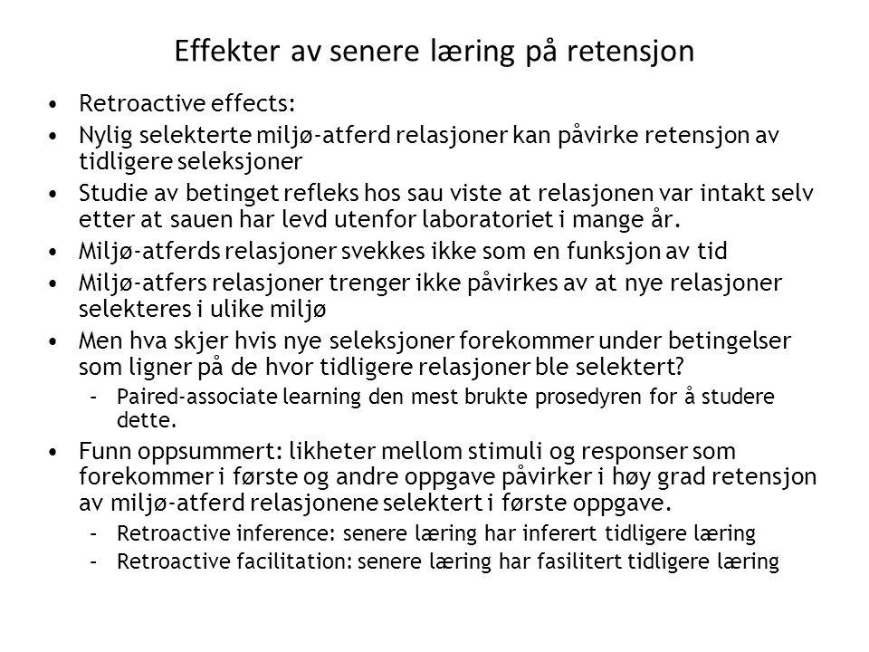 Effekter av senere læring på retensjon •Retroactive effects: •Nylig selekterte miljø-atferd relasjoner kan påvirke retensjon av tidligere seleksjoner •Studie av betinget refleks hos sau viste at relasjonen var intakt selv etter at sauen har levd utenfor laboratoriet i mange år.