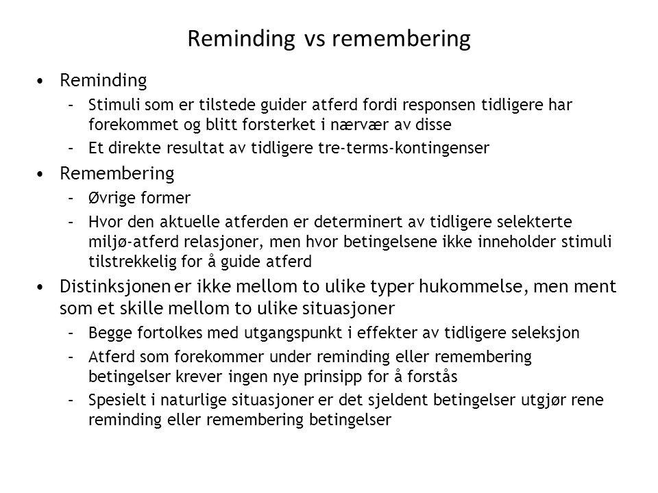 Reminding vs remembering •Reminding –Stimuli som er tilstede guider atferd fordi responsen tidligere har forekommet og blitt forsterket i nærvær av disse –Et direkte resultat av tidligere tre-terms-kontingenser •Remembering –Øvrige former –Hvor den aktuelle atferden er determinert av tidligere selekterte miljø-atferd relasjoner, men hvor betingelsene ikke inneholder stimuli tilstrekkelig for å guide atferd •Distinksjonen er ikke mellom to ulike typer hukommelse, men ment som et skille mellom to ulike situasjoner –Begge fortolkes med utgangspunkt i effekter av tidligere seleksjon –Atferd som forekommer under reminding eller remembering betingelser krever ingen nye prinsipp for å forstås –Spesielt i naturlige situasjoner er det sjeldent betingelser utgjør rene reminding eller remembering betingelser