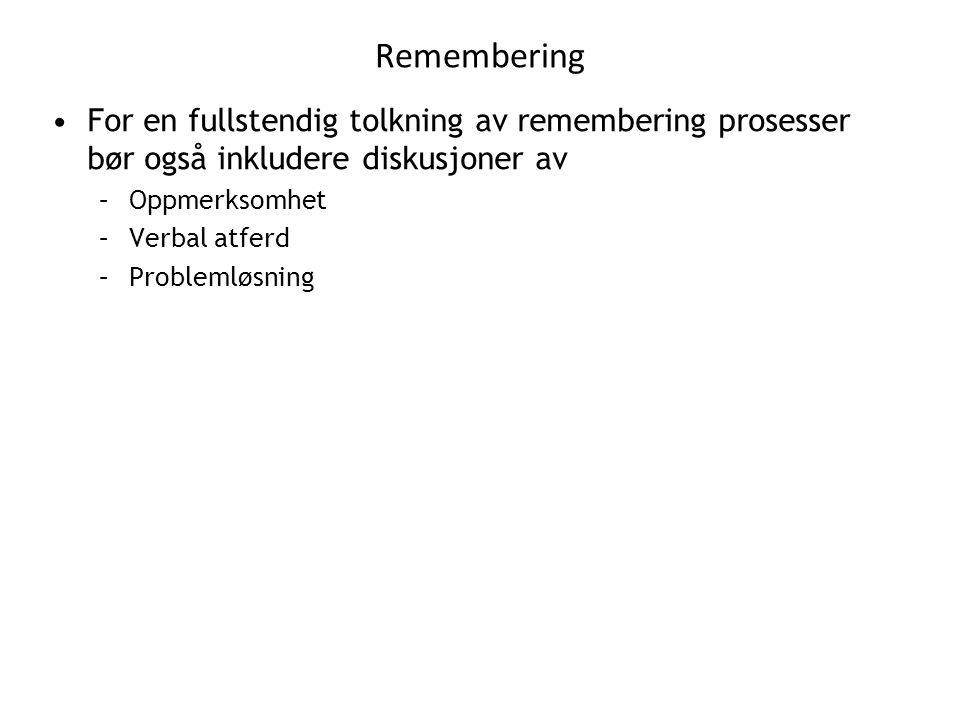 Remembering •For en fullstendig tolkning av remembering prosesser bør også inkludere diskusjoner av –Oppmerksomhet –Verbal atferd –Problemløsning