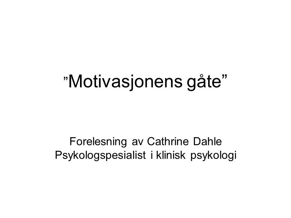 Motivasjonens gåte Forelesning av Cathrine Dahle Psykologspesialist i klinisk psykologi