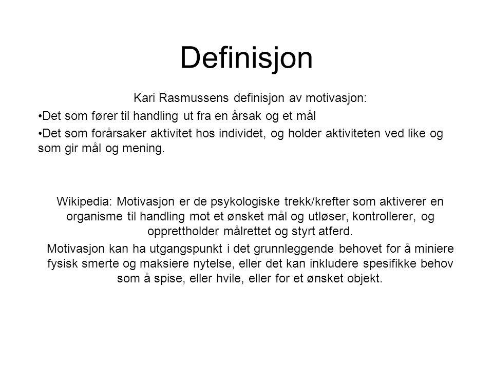 Definisjon Kari Rasmussens definisjon av motivasjon: •Det som fører til handling ut fra en årsak og et mål •Det som forårsaker aktivitet hos individet, og holder aktiviteten ved like og som gir mål og mening.