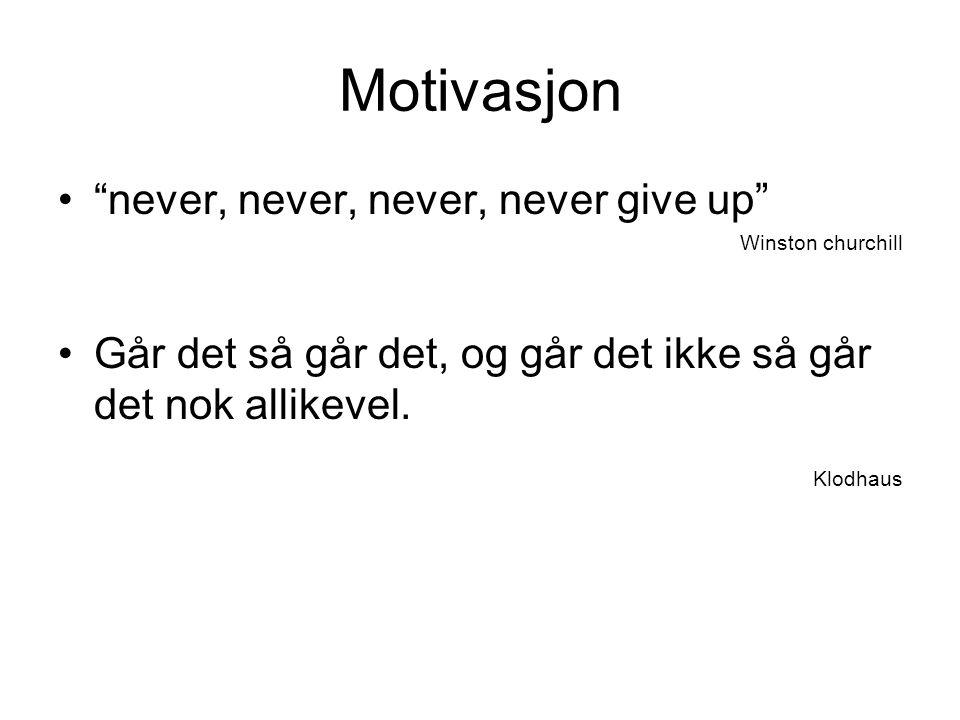 Motivasjon • never, never, never, never give up Winston churchill •Går det så går det, og går det ikke så går det nok allikevel.