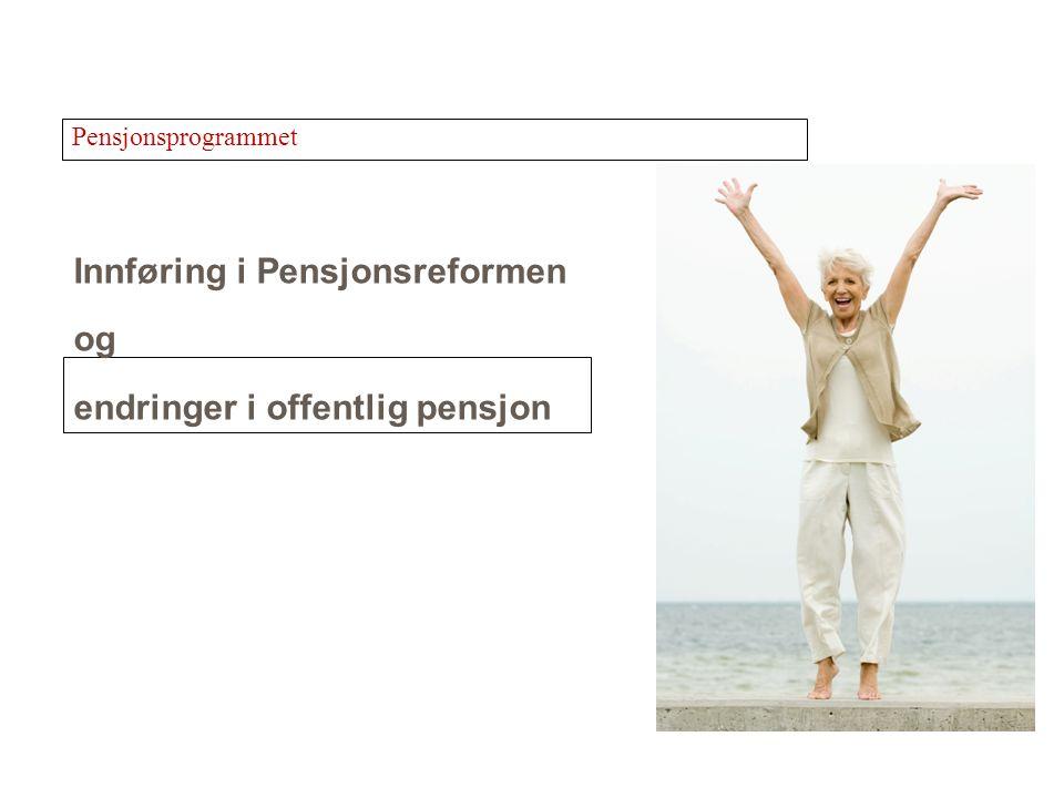Innføring i Pensjonsreformen og endringer i offentlig pensjon Pensjonsprogrammet
