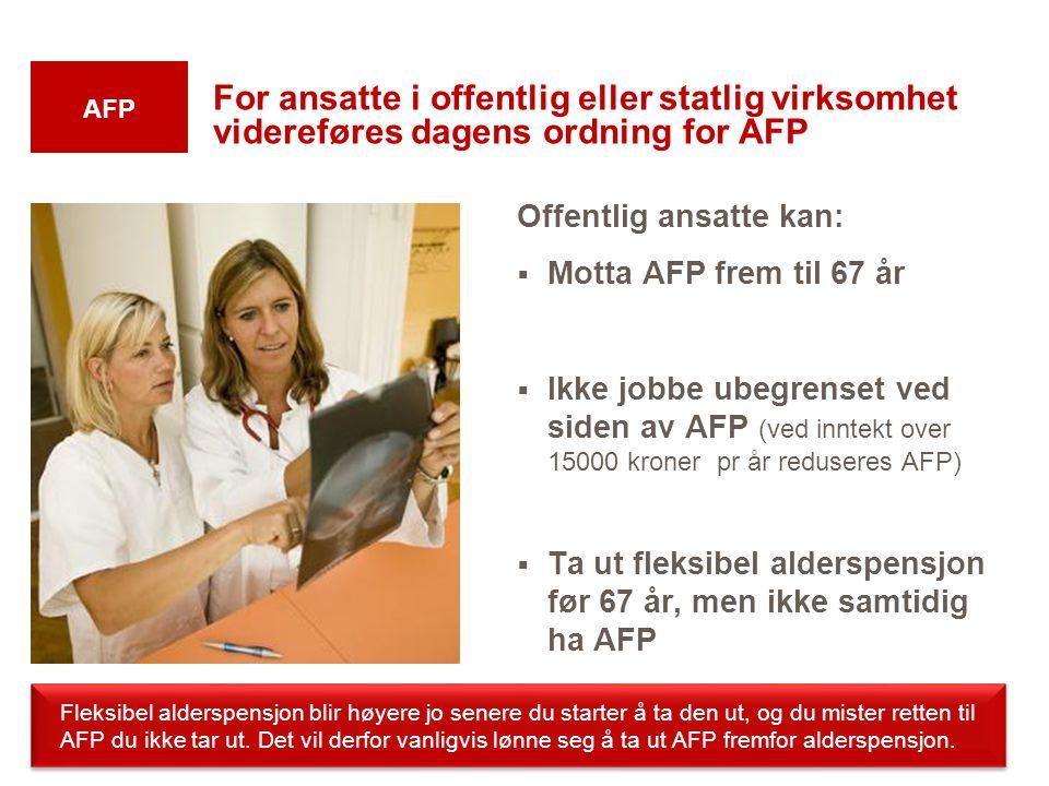 For ansatte i offentlig eller statlig virksomhet videreføres dagens ordning for AFP Offentlig ansatte kan:  Motta AFP frem til 67 år  Ikke jobbe ube