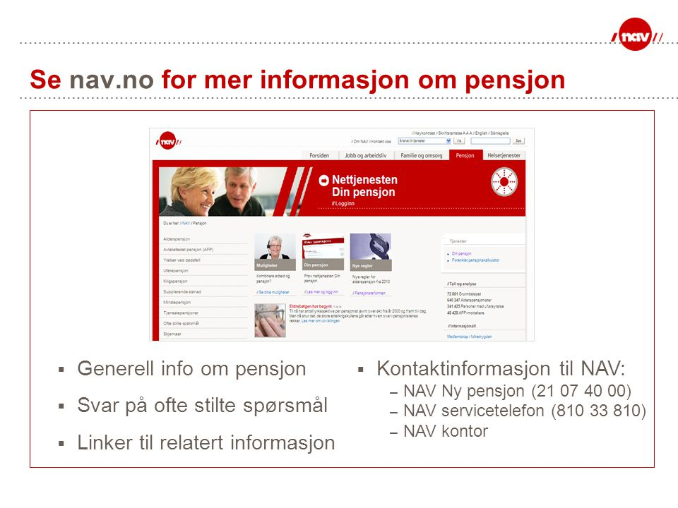 Se nav.no for mer informasjon om pensjon  Generell info om pensjon  Svar på ofte stilte spørsmål  Linker til relatert informasjon  Kontaktinformas