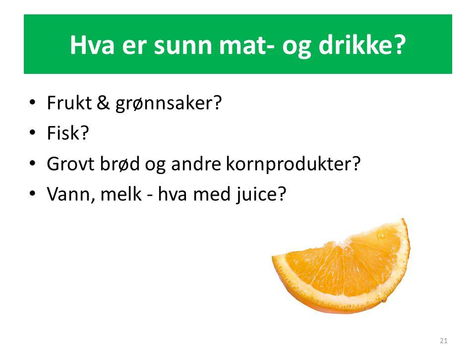 Hva er sunn mat- og drikke? • Frukt & grønnsaker? • Fisk? • Grovt brød og andre kornprodukter? • Vann, melk - hva med juice? 21