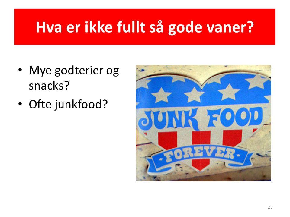 Hva er ikke fullt så gode vaner? • Mye godterier og snacks? • Ofte junkfood? 25