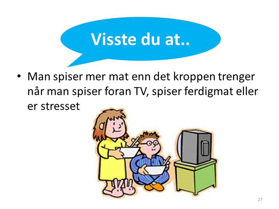 • Man spiser mer mat enn det kroppen trenger når man spiser foran TV, spiser ferdigmat eller er stresset Visste du at.. 27