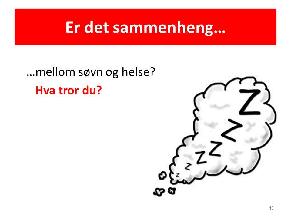 Er det sammenheng… …mellom søvn og helse? Hva tror du? 45