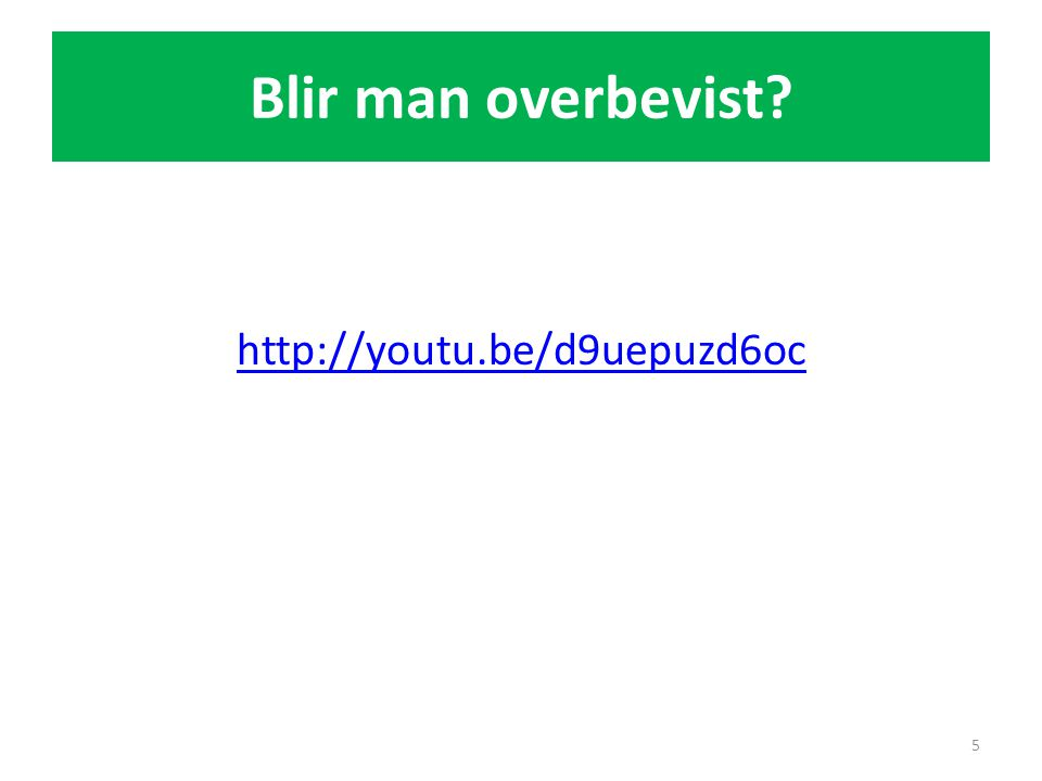 Blir man overbevist? http://youtu.be/d9uepuzd6oc 5