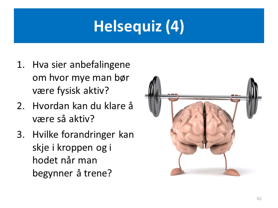 Helsequiz (4) 1.Hva sier anbefalingene om hvor mye man bør være fysisk aktiv? 2.Hvordan kan du klare å være så aktiv? 3.Hvilke forandringer kan skje i