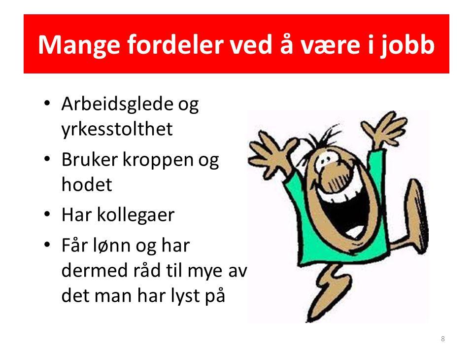 Mange fordeler ved å være i jobb • Arbeidsglede og yrkesstolthet • Bruker kroppen og hodet • Har kollegaer • Får lønn og har dermed råd til mye av det