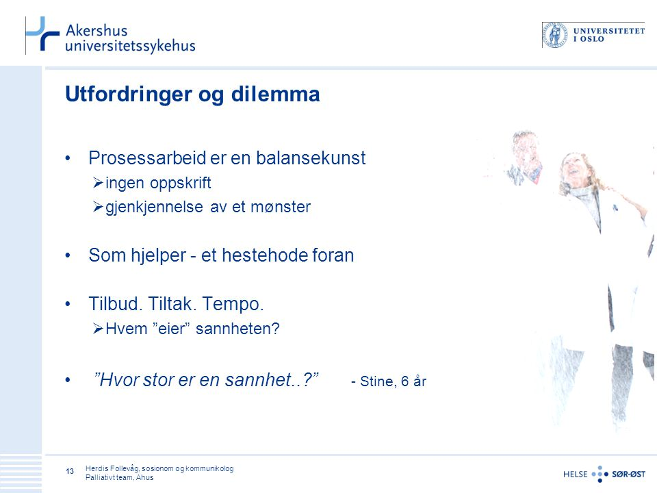 Herdis Follevåg, sosionom og kommunikolog Palliativt team, Ahus 13 Utfordringer og dilemma • Prosessarbeid er en balansekunst  ingen oppskrift  gjen